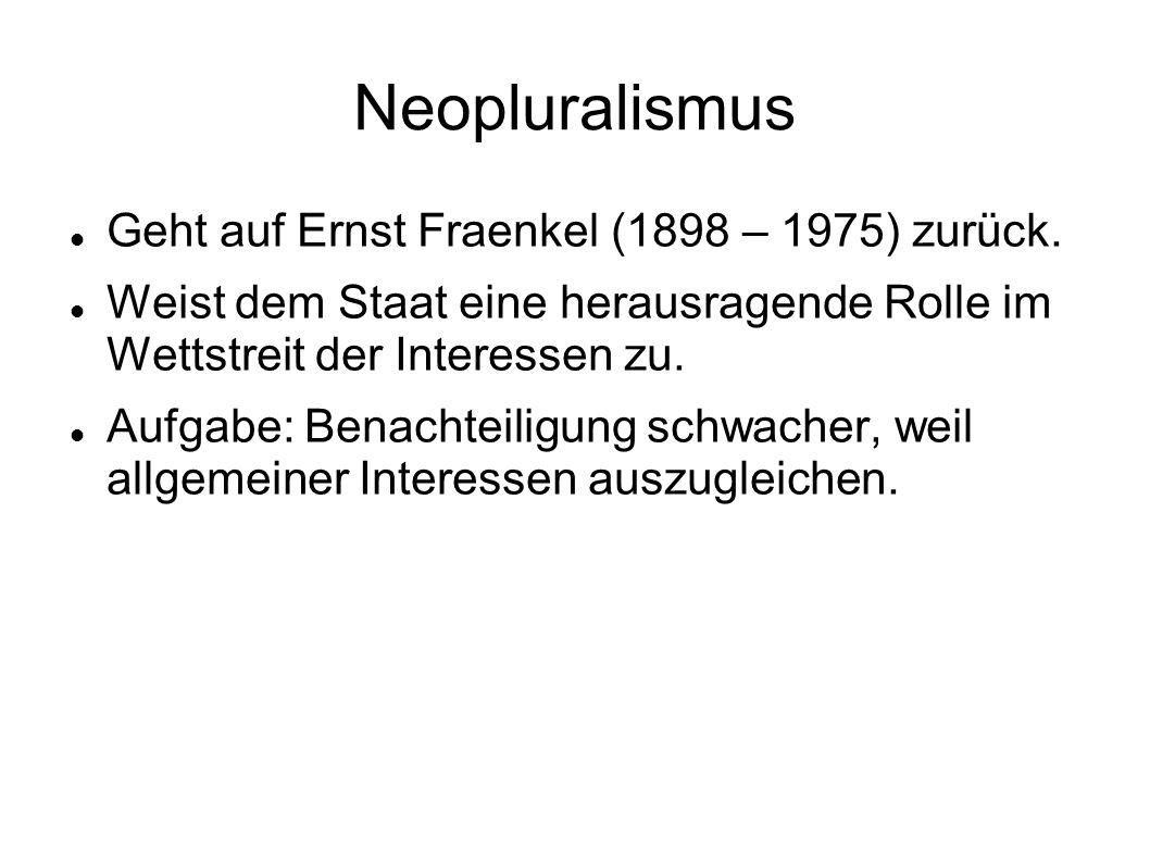 Neopluralismus Geht auf Ernst Fraenkel (1898 – 1975) zurück. Weist dem Staat eine herausragende Rolle im Wettstreit der Interessen zu. Aufgabe: Benach