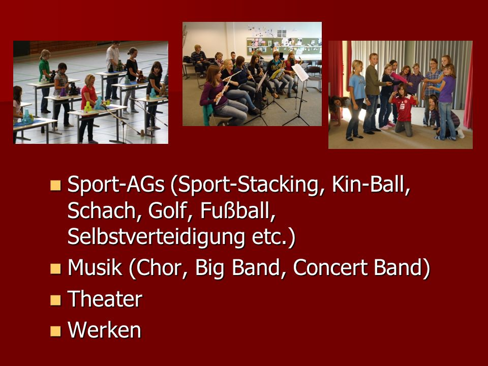 Sport-AGs (Sport-Stacking, Kin-Ball, Schach, Golf, Fußball, Selbstverteidigung etc.) Sport-AGs (Sport-Stacking, Kin-Ball, Schach, Golf, Fußball, Selbstverteidigung etc.) Musik (Chor, Big Band, Concert Band) Musik (Chor, Big Band, Concert Band) Theater Theater Werken Werken Museums-AGMuseums-AG Museums-AGMuseums-AG