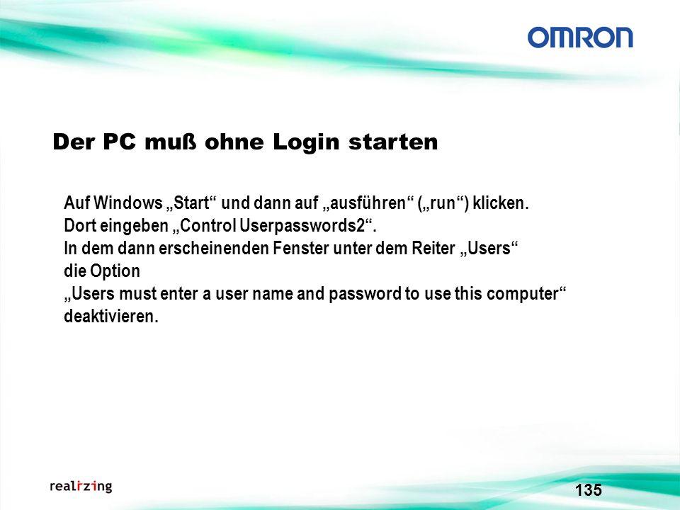 135 Der PC muß ohne Login starten Auf Windows Start und dann auf ausführen (run) klicken. Dort eingeben Control Userpasswords2. In dem dann erscheinen