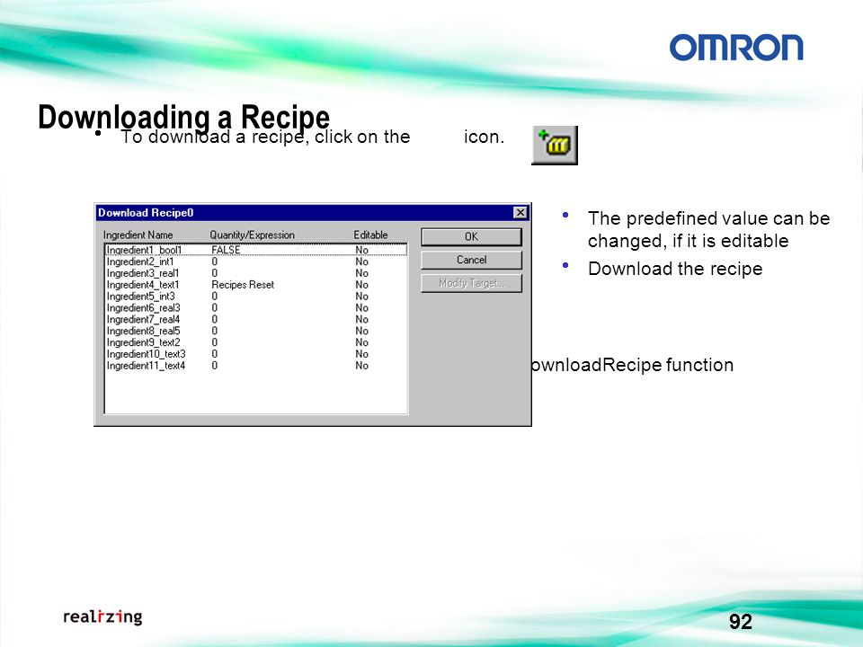 92 Downloading a Recipe To download a recipe, click on the icon. A recipe can be downloaded directly using the DownloadRecipe function The predefined