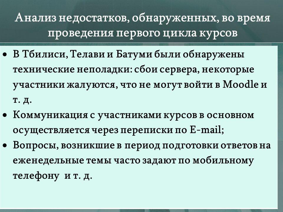 Анализ недостатков, обнаруженных, во время проведения первого цикла курсов В Тбилиси, Телави и Батуми были обнаружены технические неполадки: сбои сервера, некоторые участники жалуются, что не могут войти в Moodle и т.