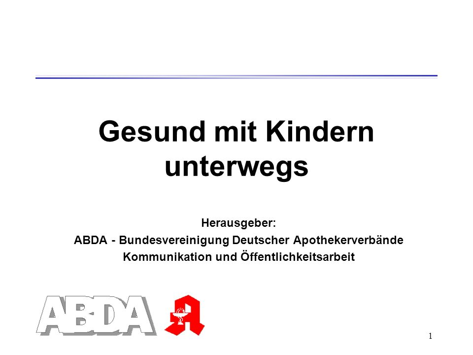1 Gesund mit Kindern unterwegs Herausgeber: ABDA - Bundesvereinigung Deutscher Apothekerverbände Kommunikation und Öffentlichkeitsarbeit