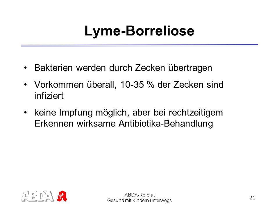 ABDA-Referat Gesund mit Kindern unterwegs 21 Lyme-Borreliose Bakterien werden durch Zecken übertragen Vorkommen überall, 10-35 % der Zecken sind infiz