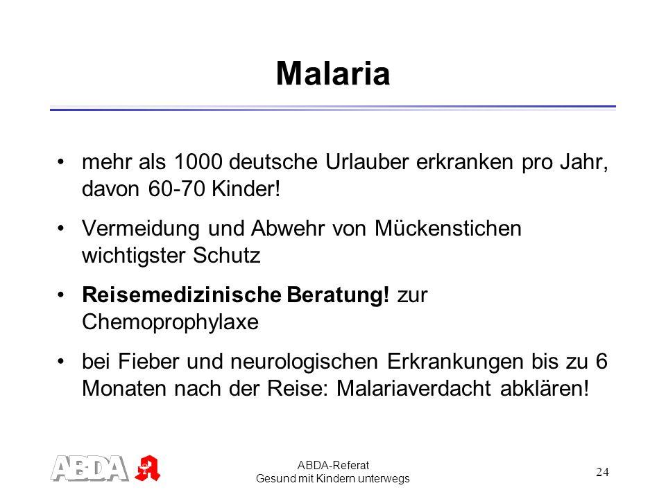 ABDA-Referat Gesund mit Kindern unterwegs 24 Malaria mehr als 1000 deutsche Urlauber erkranken pro Jahr, davon 60-70 Kinder! Vermeidung und Abwehr von