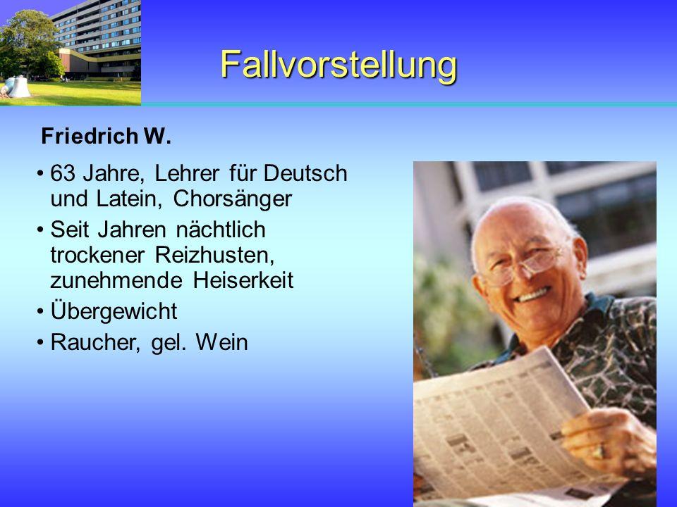 Fallvorstellung Friedrich W. 63 Jahre, Lehrer für Deutsch und Latein, Chorsänger Seit Jahren nächtlich trockener Reizhusten, zunehmende Heiserkeit Übe