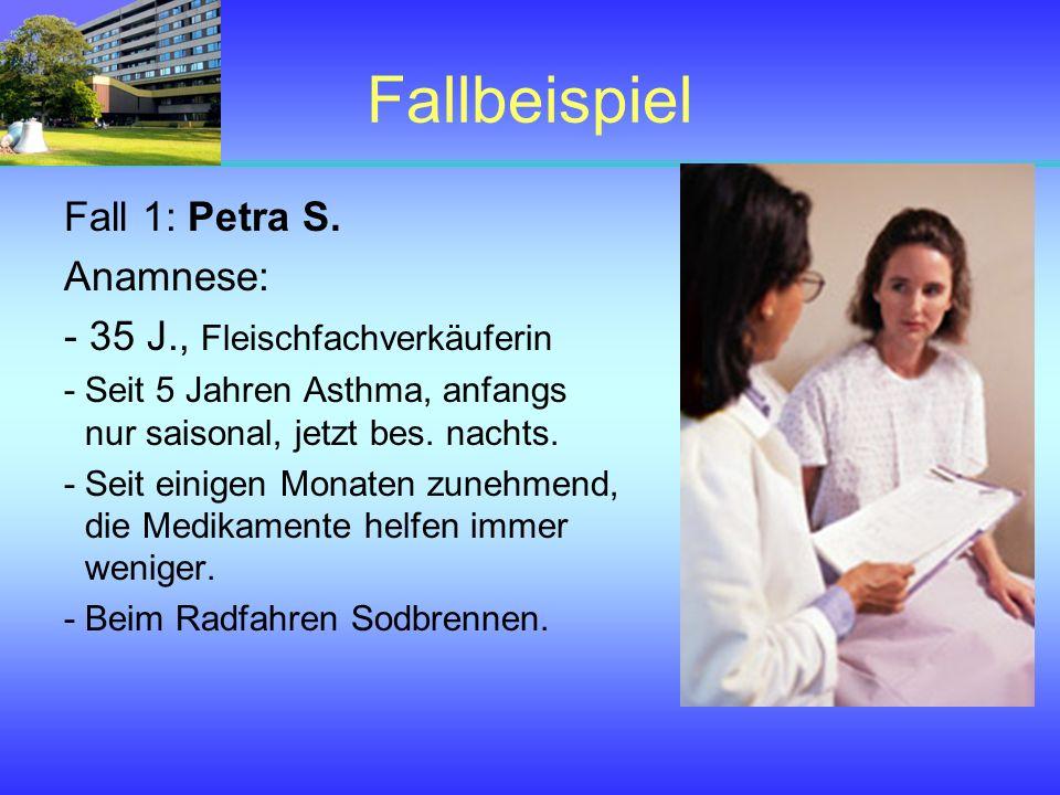 Fallbeispiel Fall 1: Petra S. Anamnese: - 35 J., Fleischfachverkäuferin - Seit 5 Jahren Asthma, anfangs nur saisonal, jetzt bes. nachts. - Seit einige