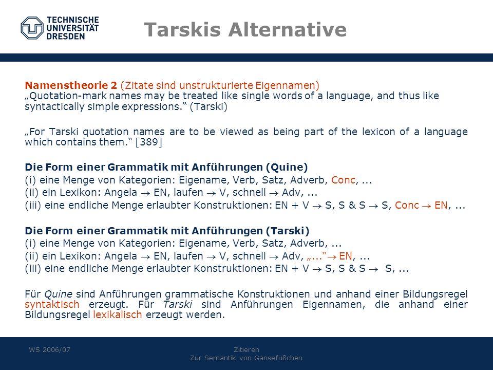 WS 2006/07Zitieren Zur Semantik von Gänsefüßchen Tarskis Alternative Namenstheorie 2 (Zitate sind unstrukturierte Eigennamen) Quotation-mark names may be treated like single words of a language, and thus like syntactically simple expressions.