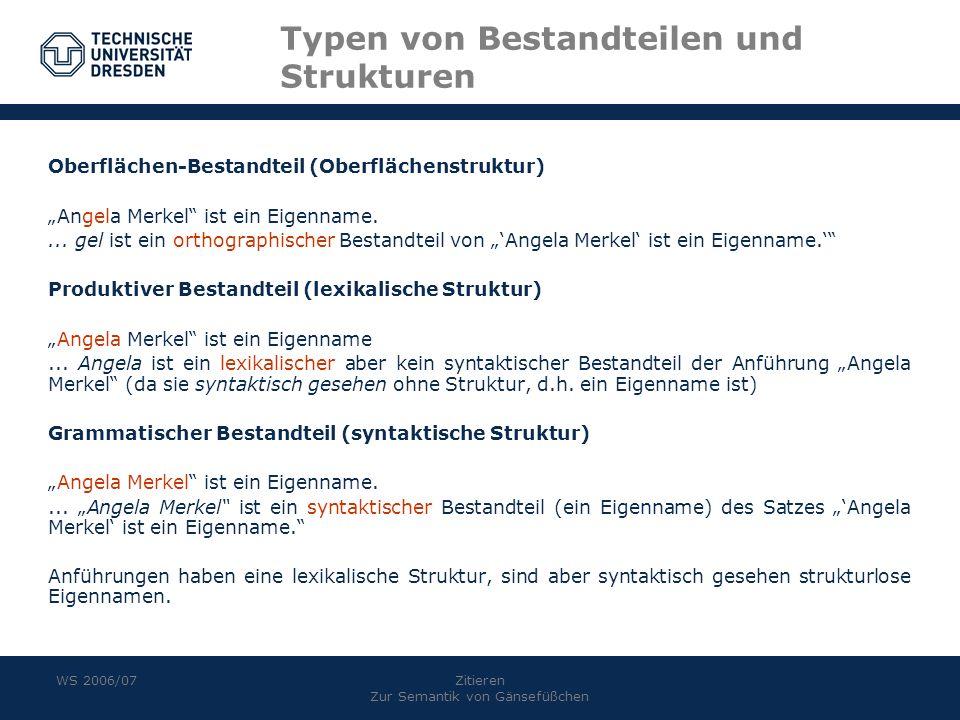 WS 2006/07Zitieren Zur Semantik von Gänsefüßchen Typen von Bestandteilen und Strukturen Oberflächen-Bestandteil (Oberflächenstruktur) Angela Merkel is
