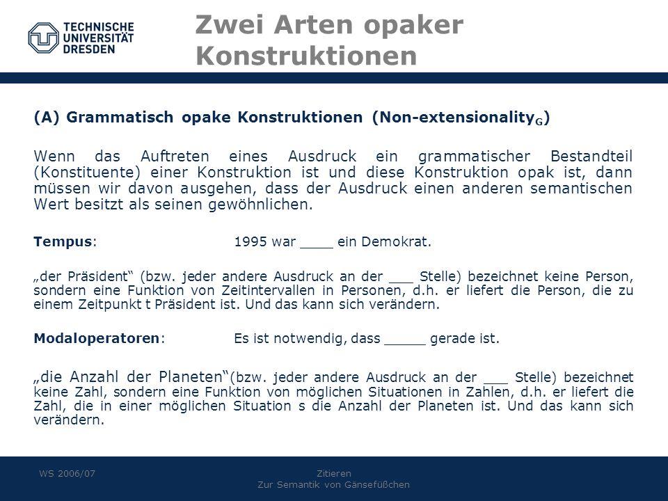 WS 2006/07Zitieren Zur Semantik von Gänsefüßchen Zwei Arten opaker Konstruktionen (A) Grammatisch opake Konstruktionen (Non-extensionality G ) Wenn da
