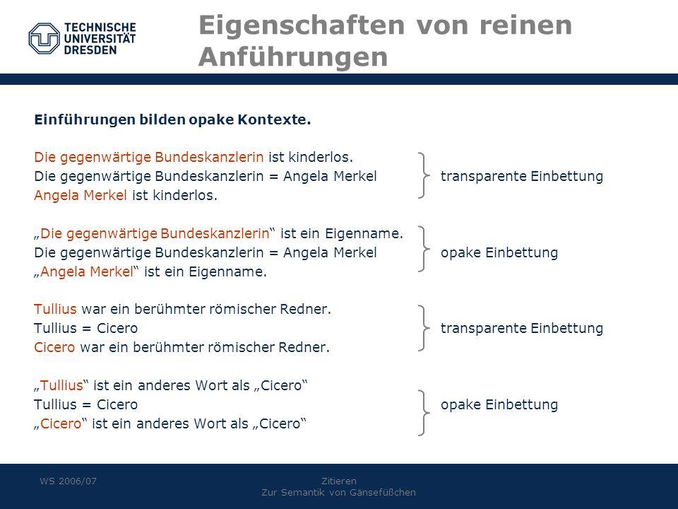 WS 2006/07Zitieren Zur Semantik von Gänsefüßchen Eigenschaften von reinen Anführungen Einführungen bilden opake Kontexte. Die gegenwärtige Bundeskanzl
