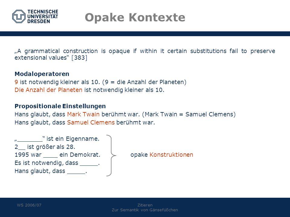 WS 2006/07Zitieren Zur Semantik von Gänsefüßchen Opake Kontexte A grammatical construction is opaque if within it certain substitutions fail to preserve extensional values [383] Modaloperatoren 9 ist notwendig kleiner als 10.