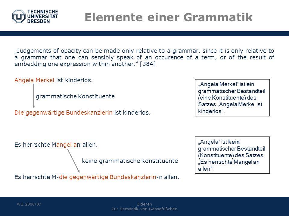 WS 2006/07Zitieren Zur Semantik von Gänsefüßchen Elemente einer Grammatik Judgements of opacity can be made only relative to a grammar, since it is on