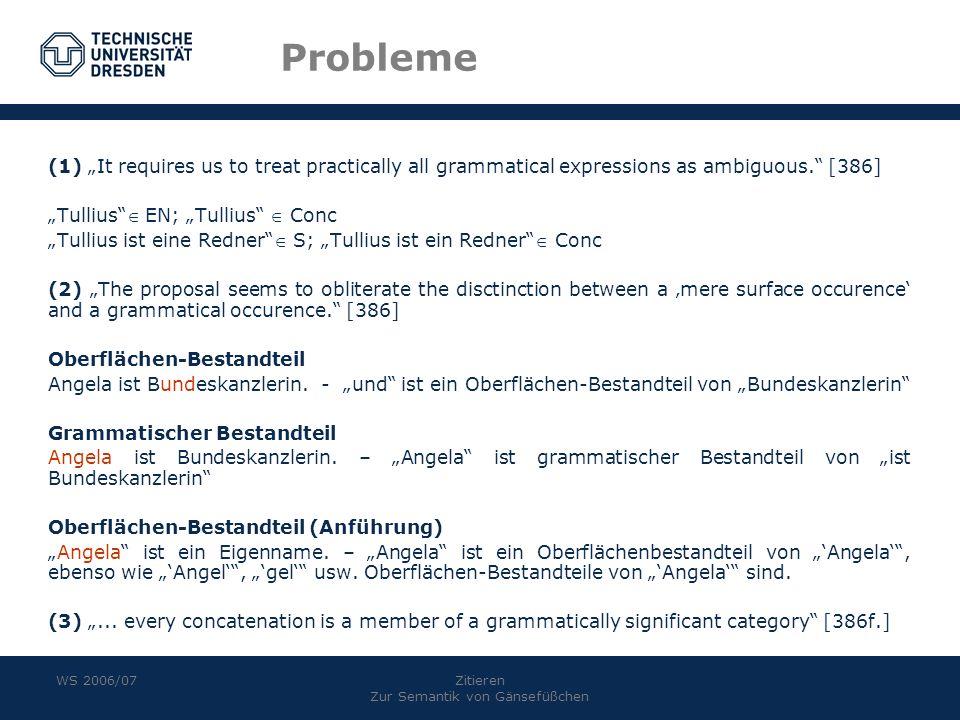 WS 2006/07Zitieren Zur Semantik von Gänsefüßchen Probleme (1) It requires us to treat practically all grammatical expressions as ambiguous. [386] Tull