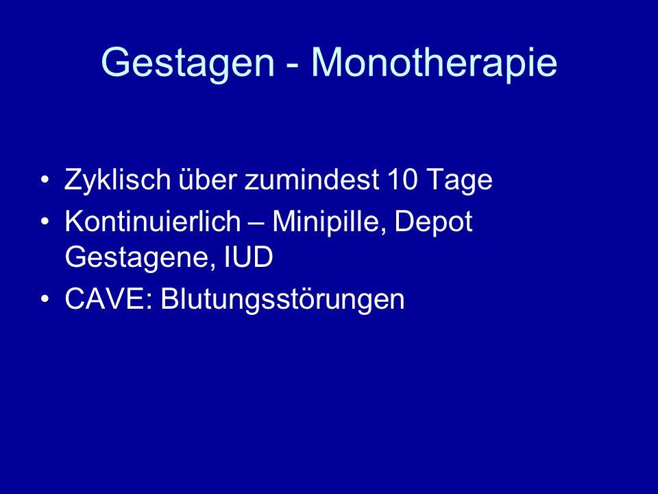 Gestagen - Monotherapie Zyklisch über zumindest 10 Tage Kontinuierlich – Minipille, Depot Gestagene, IUD CAVE: Blutungsstörungen