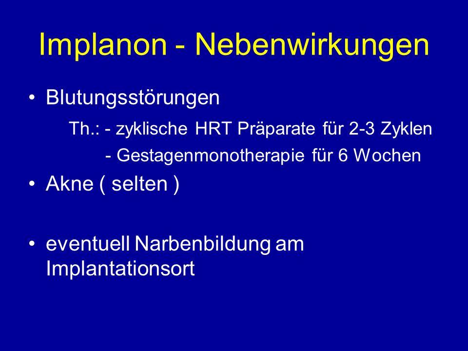 Implanon - Nebenwirkungen Blutungsstörungen Th.: - zyklische HRT Präparate für 2-3 Zyklen - Gestagenmonotherapie für 6 Wochen Akne ( selten ) eventuell Narbenbildung am Implantationsort
