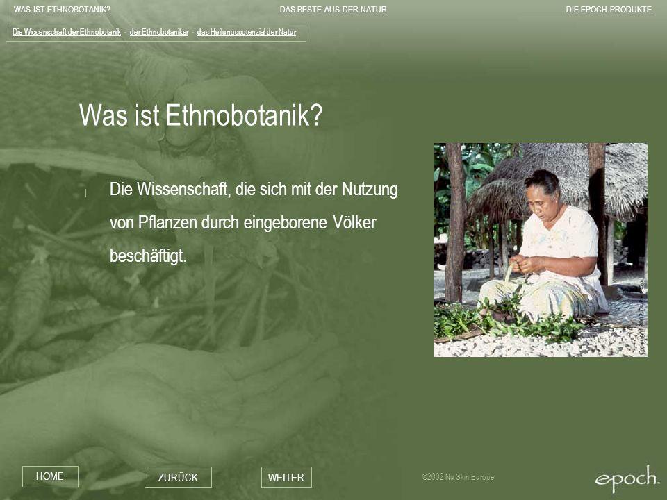 WAS IST ETHNOBOTANIK?DAS BESTE AUS DER NATURDIE EPOCH PRODUKTE HOME ZURÜCKWEITER ©2002 Nu Skin Europe Forschung nach einem Heilmittel für Epidermolysis Bullosa - USA.