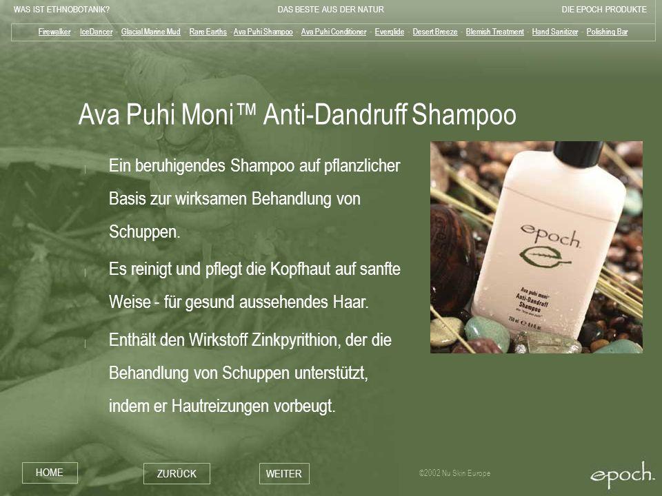 WAS IST ETHNOBOTANIK?DAS BESTE AUS DER NATURDIE EPOCH PRODUKTE HOME ZURÜCKWEITER ©2002 Nu Skin Europe Ava Puhi Moni Anti-Dandruff Shampoo | Ein beruhi