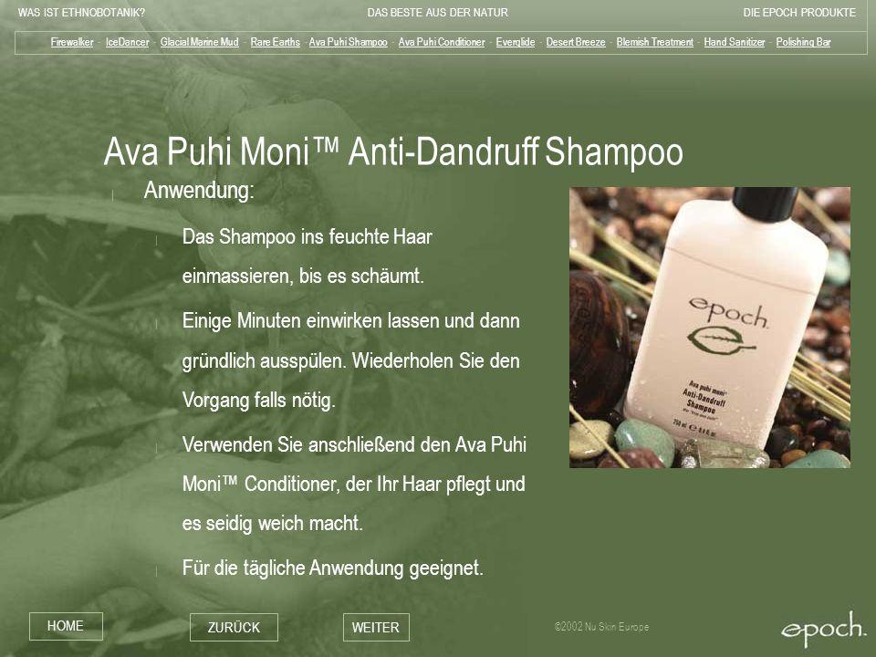WAS IST ETHNOBOTANIK?DAS BESTE AUS DER NATURDIE EPOCH PRODUKTE HOME ZURÜCKWEITER ©2002 Nu Skin Europe Ava Puhi Moni Anti-Dandruff Shampoo   Anwendung: