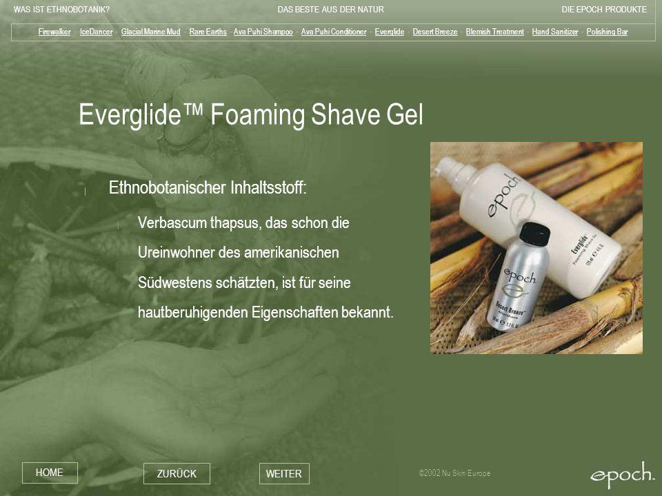 WAS IST ETHNOBOTANIK?DAS BESTE AUS DER NATURDIE EPOCH PRODUKTE HOME ZURÜCKWEITER ©2002 Nu Skin Europe Everglide Foaming Shave Gel | Ethnobotanischer I