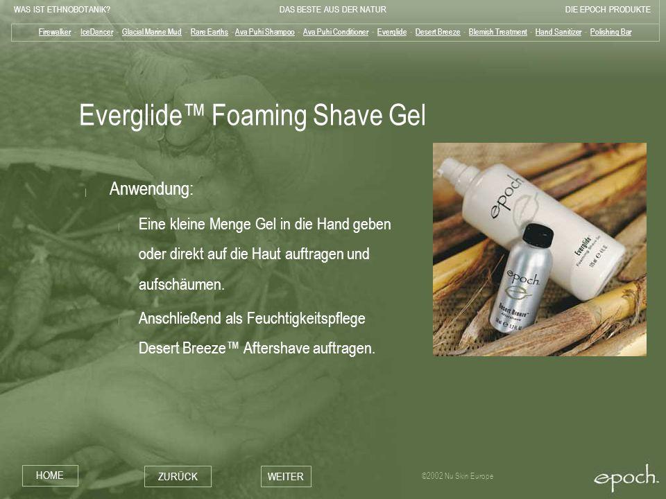 WAS IST ETHNOBOTANIK?DAS BESTE AUS DER NATURDIE EPOCH PRODUKTE HOME ZURÜCKWEITER ©2002 Nu Skin Europe Everglide Foaming Shave Gel   Anwendung:   Eine