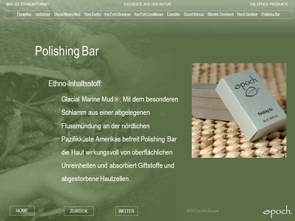 WAS IST ETHNOBOTANIK?DAS BESTE AUS DER NATURDIE EPOCH PRODUKTE HOME ZURÜCKWEITER ©2002 Nu Skin Europe Polishing Bar | Ethno-Inhaltsstoff: | Glacial Ma