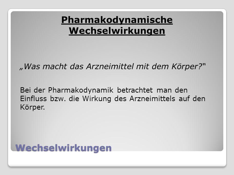 Wechselwirkungen Pharmakodynamische Wechselwirkungen Was macht das Arzneimittel mit dem Körper.