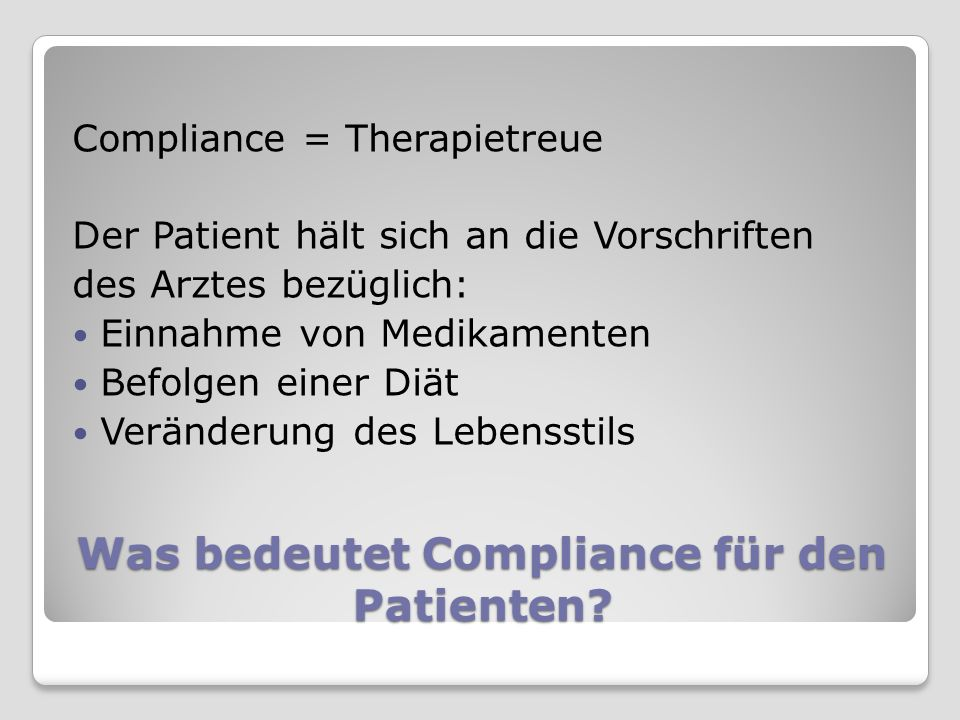 Was bedeutet Compliance für den Patienten? Compliance = Therapietreue Der Patient hält sich an die Vorschriften des Arztes bezüglich: Einnahme von Med