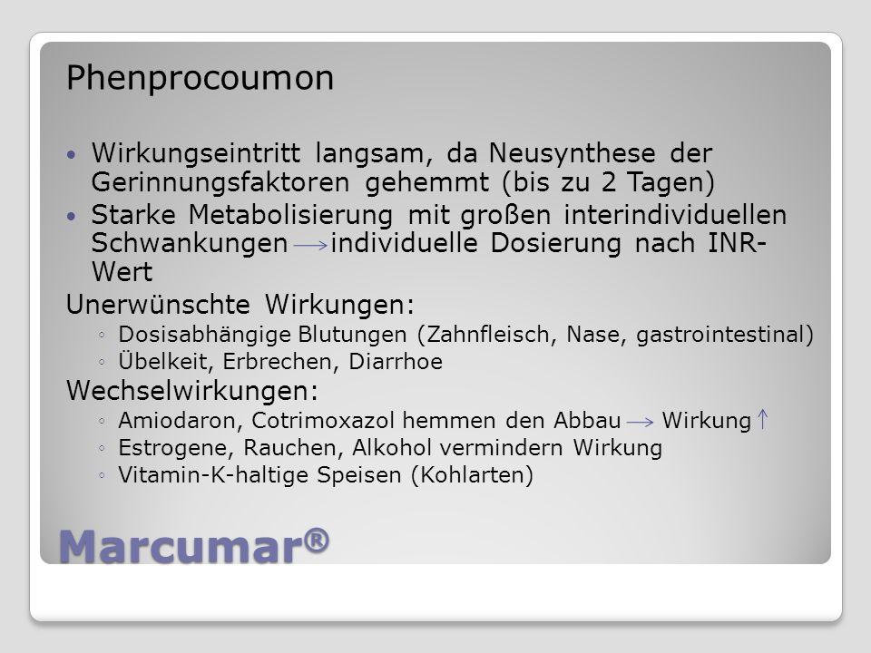 Marcumar ® Phenprocoumon Wirkungseintritt langsam, da Neusynthese der Gerinnungsfaktoren gehemmt (bis zu 2 Tagen) Starke Metabolisierung mit großen interindividuellen Schwankungen individuelle Dosierung nach INR- Wert Unerwünschte Wirkungen: Dosisabhängige Blutungen (Zahnfleisch, Nase, gastrointestinal) Übelkeit, Erbrechen, Diarrhoe Wechselwirkungen: Amiodaron, Cotrimoxazol hemmen den Abbau Wirkung Estrogene, Rauchen, Alkohol vermindern Wirkung Vitamin-K-haltige Speisen (Kohlarten)