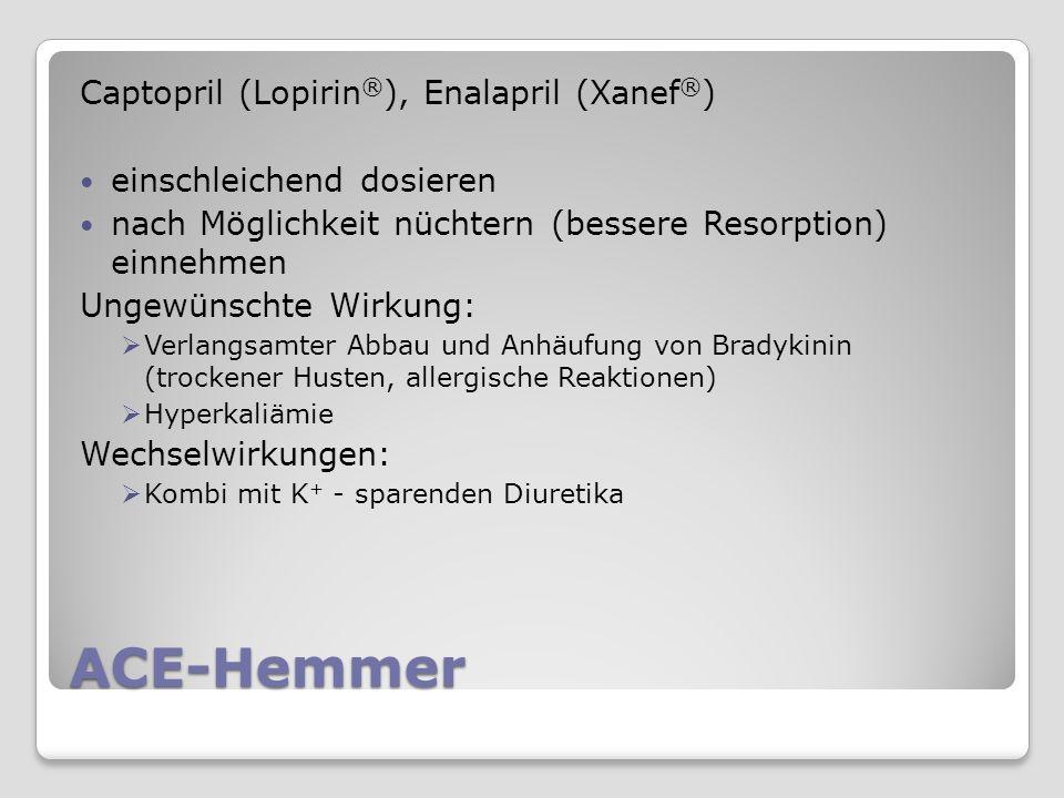 ACE-Hemmer Captopril (Lopirin ® ), Enalapril (Xanef ® ) einschleichend dosieren nach Möglichkeit nüchtern (bessere Resorption) einnehmen Ungewünschte Wirkung: Verlangsamter Abbau und Anhäufung von Bradykinin (trockener Husten, allergische Reaktionen) Hyperkaliämie Wechselwirkungen: Kombi mit K + - sparenden Diuretika