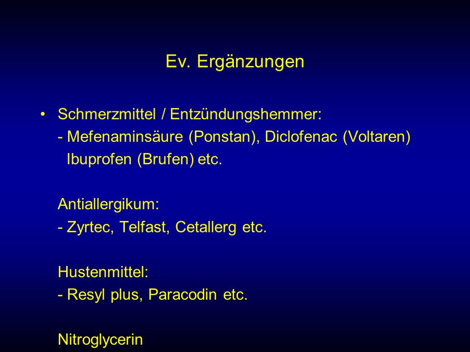 Ev. Ergänzungen Schmerzmittel / Entzündungshemmer: - Mefenaminsäure (Ponstan), Diclofenac (Voltaren) Ibuprofen (Brufen) etc. Antiallergikum: - Zyrtec,