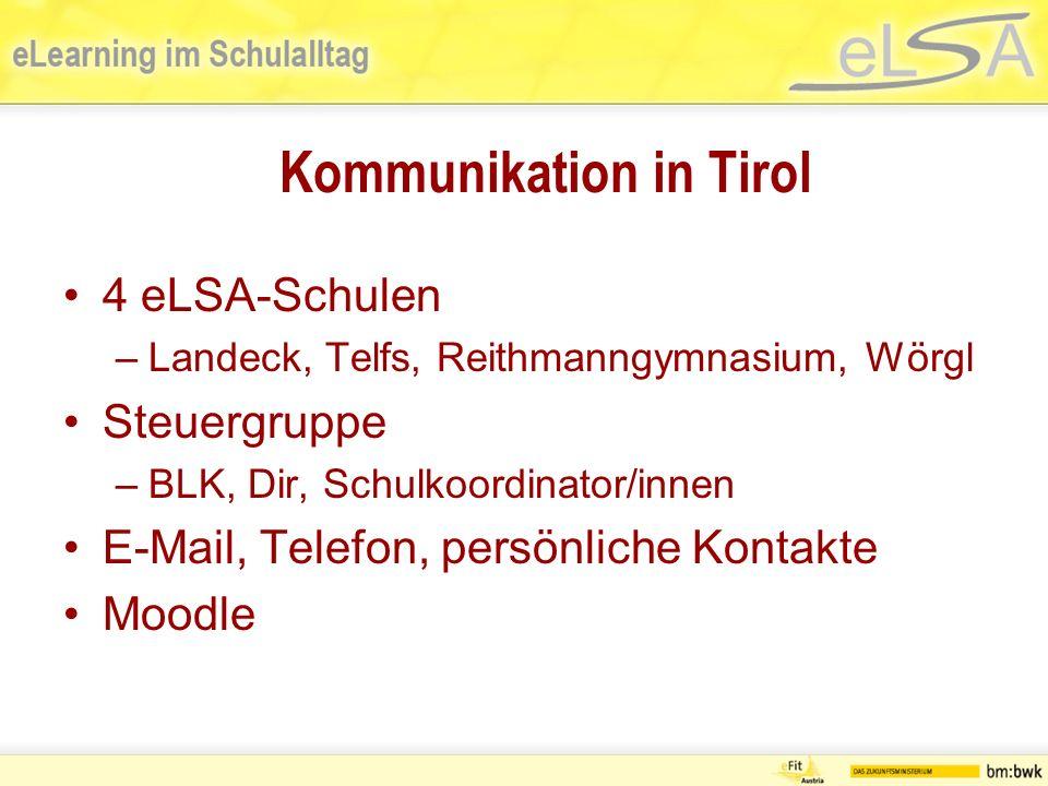 Kommunikation in Tirol 4 eLSA-Schulen –Landeck, Telfs, Reithmanngymnasium, Wörgl Steuergruppe –BLK, Dir, Schulkoordinator/innen E-Mail, Telefon, persönliche Kontakte Moodle
