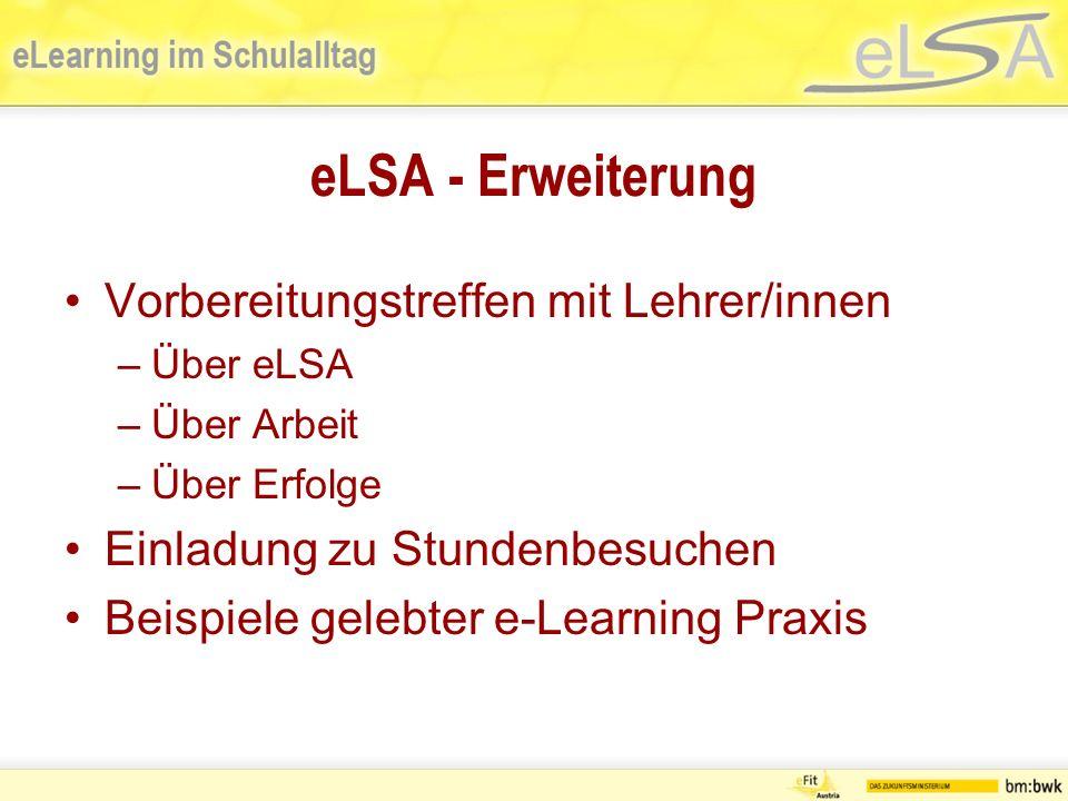 eLSA - Erweiterung Vorbereitungstreffen mit Lehrer/innen –Über eLSA –Über Arbeit –Über Erfolge Einladung zu Stundenbesuchen Beispiele gelebter e-Learning Praxis