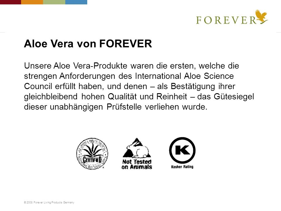 © 2008 Forever Living Products Germany Unsere Aloe Vera-Produkte waren die ersten, welche die strengen Anforderungen des International Aloe Science Co