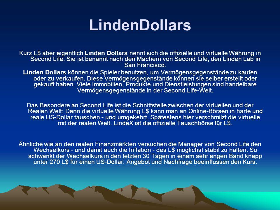 LindenDollars Kurz L$ aber eigentlich Linden Dollars nennt sich die offizielle und virtuelle Währung in Second Life. Sie ist benannt nach den Machern