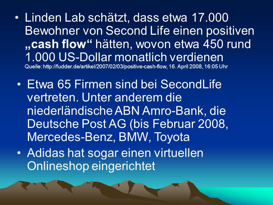 Linden Lab schätzt, dass etwa 17.000 Bewohner von Second Life einen positiven cash flow hätten, wovon etwa 450 rund 1.000 US-Dollar monatlich verdiene