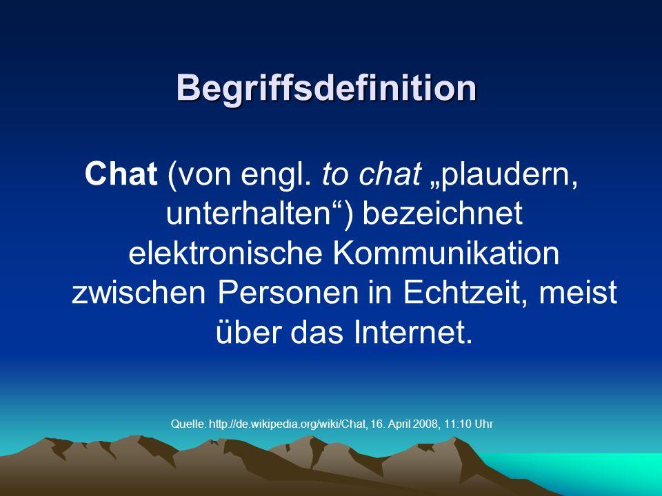 Begriffsdefinition Chat (von engl. to chat plaudern, unterhalten) bezeichnet elektronische Kommunikation zwischen Personen in Echtzeit, meist über das