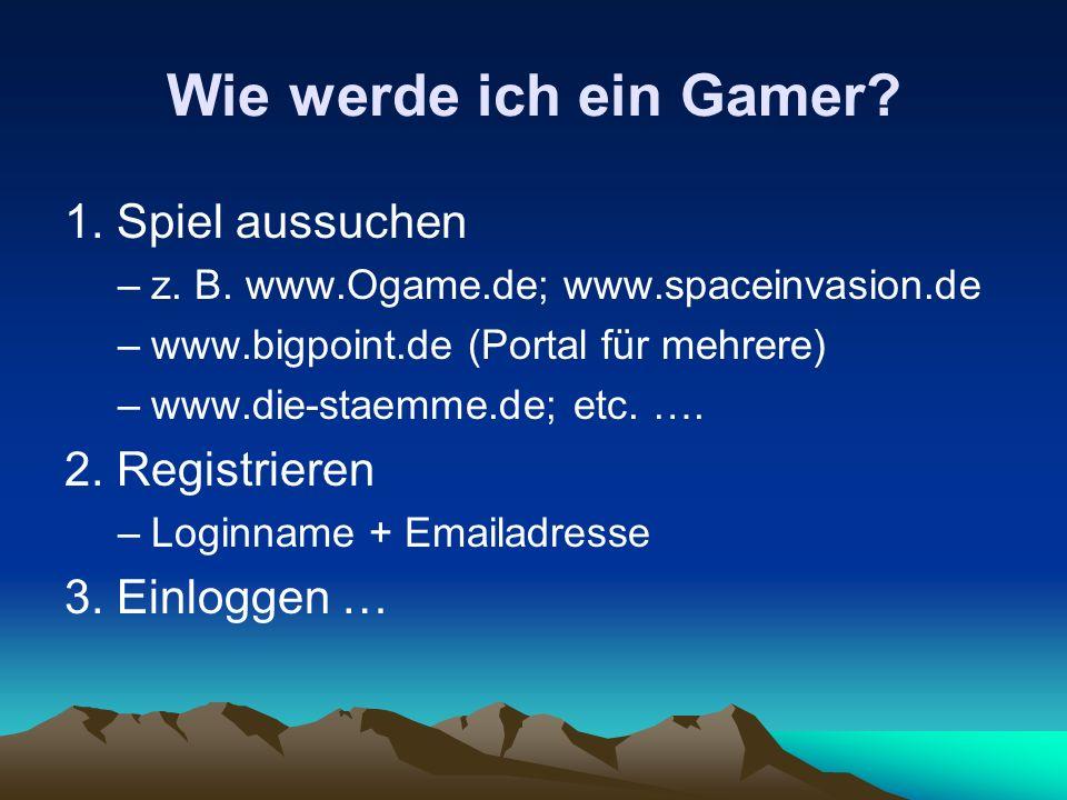 Wie werde ich ein Gamer? 1. Spiel aussuchen –z. B. www.Ogame.de; www.spaceinvasion.de –www.bigpoint.de (Portal für mehrere) –www.die-staemme.de; etc.