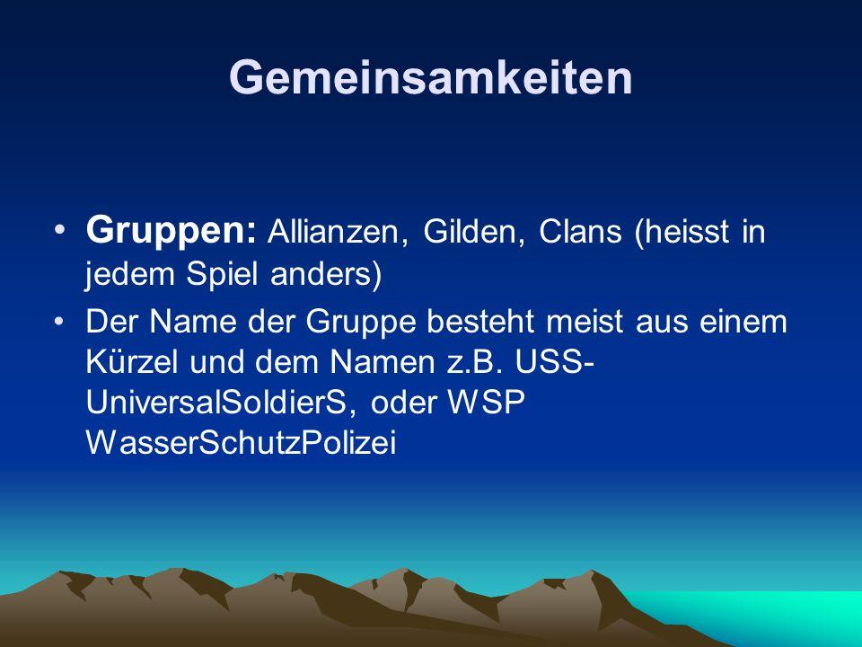 Gemeinsamkeiten Gruppen: Allianzen, Gilden, Clans (heisst in jedem Spiel anders) Der Name der Gruppe besteht meist aus einem Kürzel und dem Namen z.B.