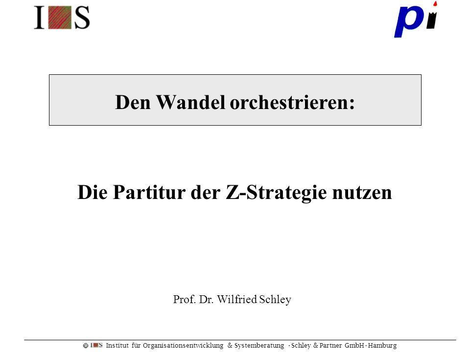 Institut für Organisationsentwicklung & Systemberatung Schley & Partner GmbHHamburg Den Wandel orchestrieren: Die Partitur der Z-Strategie nutzen Prof