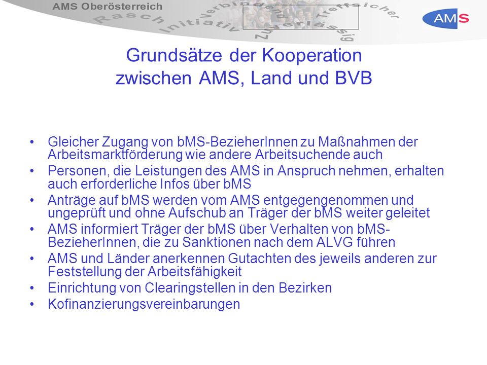 Information durch und Antragstellung beim AMS bMS-Antragsausgabe an Personen, die ALV-Leistungen beziehen, durch das regionale AMS bei offenkundigem Bedarf und auf Anfrage der KundInnen selbst Im AMS liegen daher entsprechende bMS- Antragsformulare auf, ebenso Checklisten über die von KundInnen beizubringenden Unterlagen AMS nimmt bMS-Anträge entgegen und leitet sie unverzüglich mit Eingangsvermerk an die zuständige BVB weiter AntragstellerIn wird über die Weiterleitung und Zuständigkeit der BVB informiert