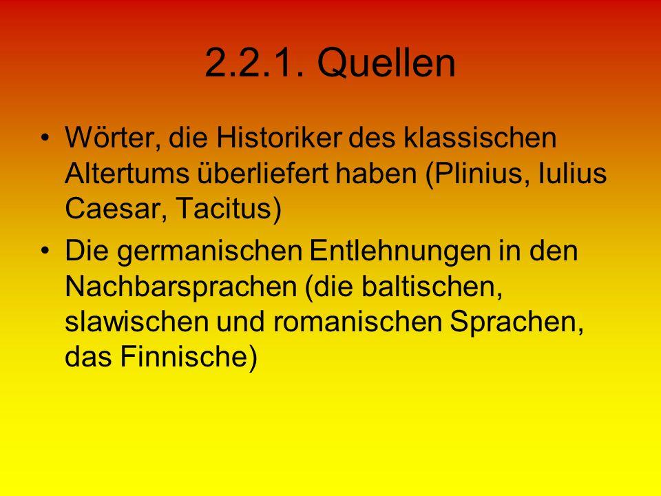 2.2.1. Quellen Wörter, die Historiker des klassischen Altertums überliefert haben (Plinius, Iulius Caesar, Tacitus) Die germanischen Entlehnungen in d