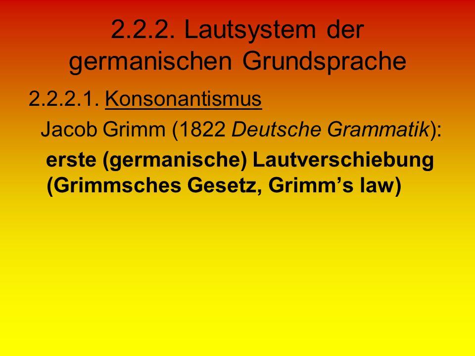 2.2.2. Lautsystem der germanischen Grundsprache 2.2.2.1. Konsonantismus Jacob Grimm (1822 Deutsche Grammatik): erste (germanische) Lautverschiebung (G