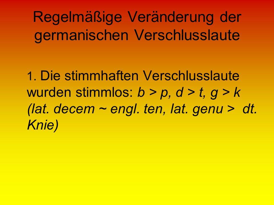 Regelmäßige Veränderung der germanischen Verschlusslaute 1. Die stimmhaften Verschlusslaute wurden stimmlos: b > p, d > t, g > k (lat. decem ~ engl. t