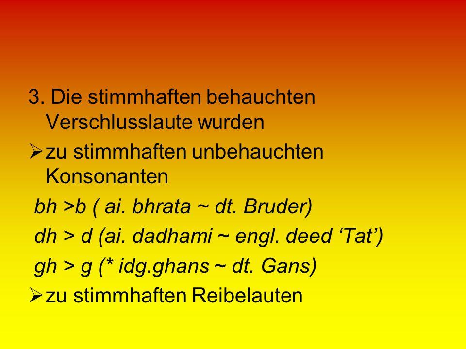 3. Die stimmhaften behauchten Verschlusslaute wurden zu stimmhaften unbehauchten Konsonanten bh >b ( ai. bhrata ~ dt. Bruder) dh > d (ai. dadhami ~ en