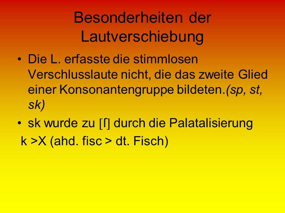 Besonderheiten der Lautverschiebung Die L. erfasste die stimmlosen Verschlusslaute nicht, die das zweite Glied einer Konsonantengruppe bildeten.(sp, s
