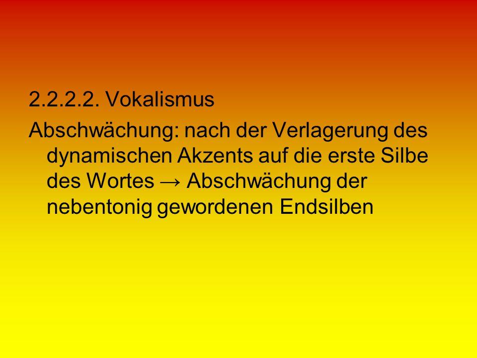 2.2.2.2. Vokalismus Abschwächung: nach der Verlagerung des dynamischen Akzents auf die erste Silbe des Wortes Abschwächung der nebentonig gewordenen E
