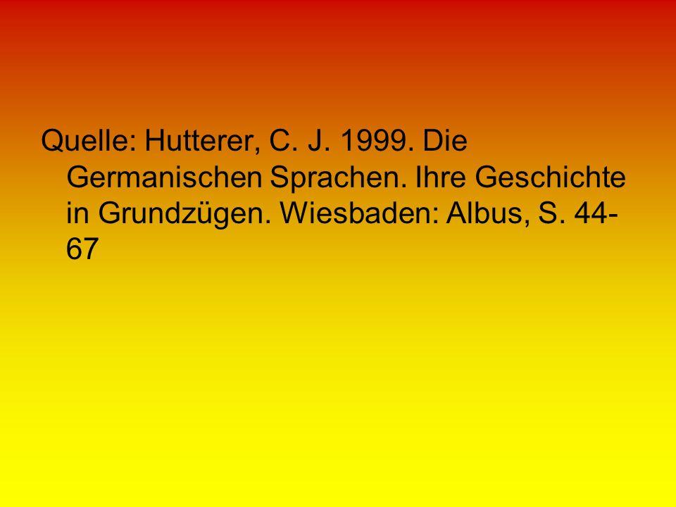 Quelle: Hutterer, C. J. 1999. Die Germanischen Sprachen. Ihre Geschichte in Grundzügen. Wiesbaden: Albus, S. 44- 67