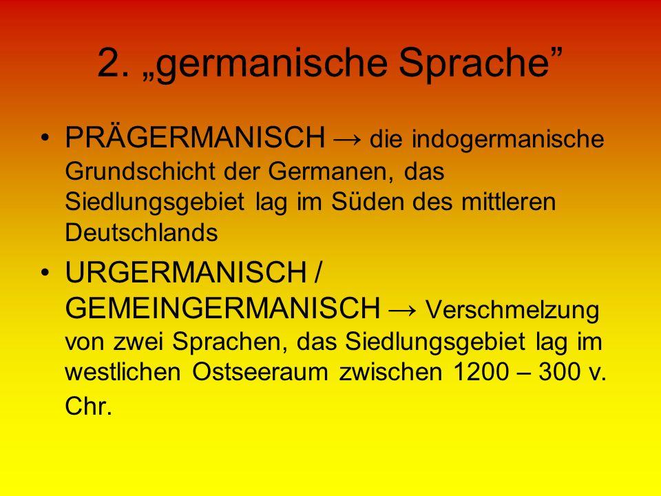 2. germanische Sprache PRÄGERMANISCH die indogermanische Grundschicht der Germanen, das Siedlungsgebiet lag im Süden des mittleren Deutschlands URGERM