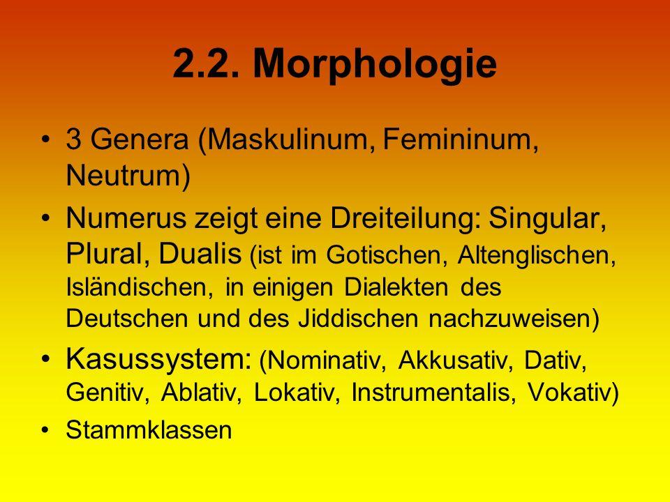 2.2. Morphologie 3 Genera (Maskulinum, Femininum, Neutrum) Numerus zeigt eine Dreiteilung: Singular, Plural, Dualis (ist im Gotischen, Altenglischen,
