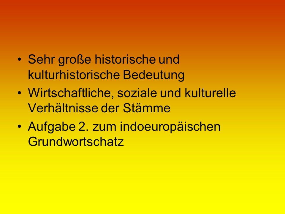 Sehr große historische und kulturhistorische Bedeutung Wirtschaftliche, soziale und kulturelle Verhältnisse der Stämme Aufgabe 2. zum indoeuropäischen